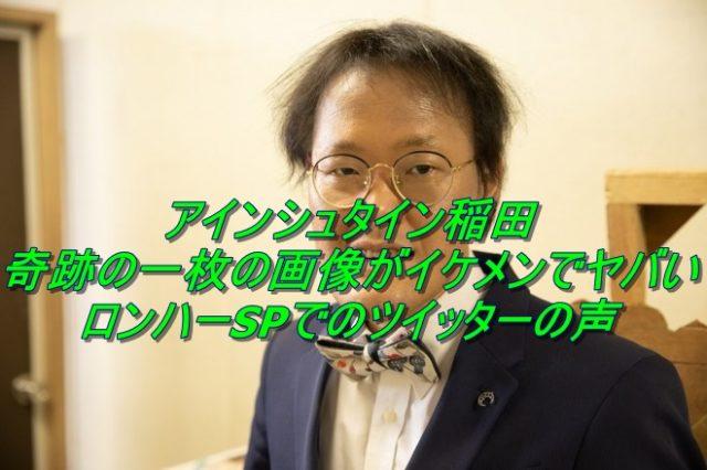 アインシュタイン稲田の奇跡の一枚の画像がイケメンでヤバい!ロンハーSPでのツイッターの声