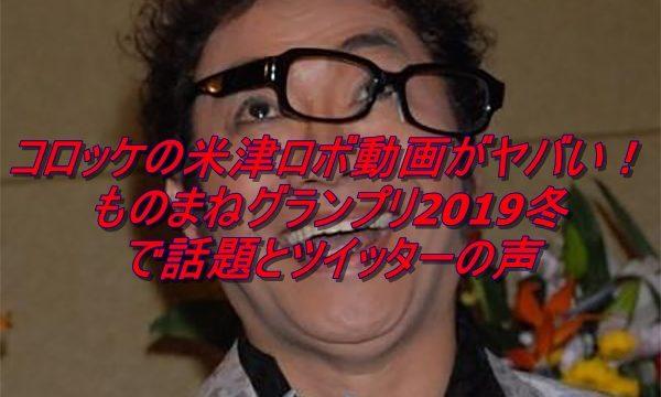 コロッケの米津ロボ動画がヤバい!ものまねグランプリ2019冬で話題とツイッターの声