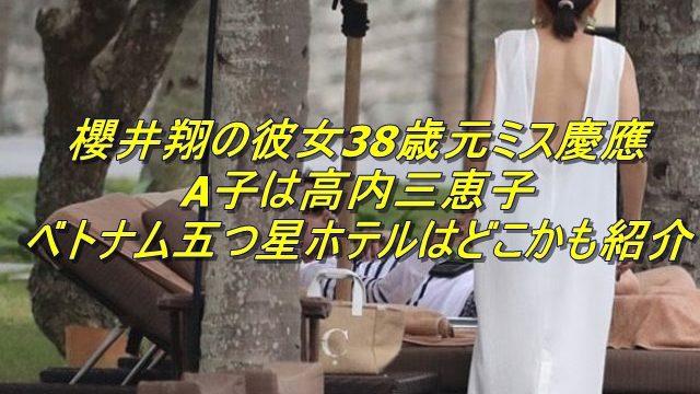 櫻井翔の彼女38歳元ミス慶應A子は高内三恵子?顔画像やベトナム五つ星ホテルはどこかも紹介!