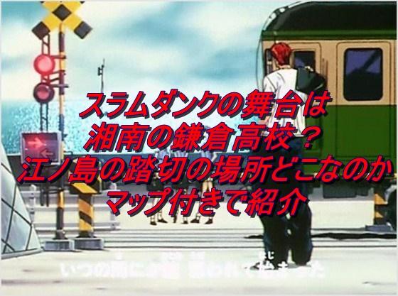 スラムダンク舞台は湘南の鎌倉高校?江ノ島の踏切の場所どこなのかマップ付きで紹介