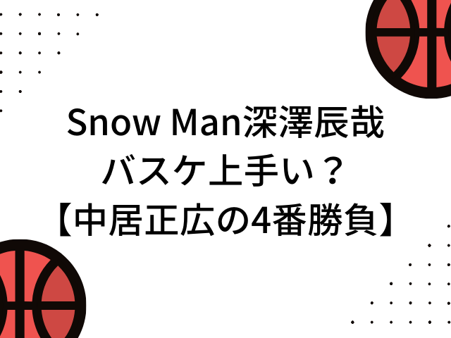 Snow Man深澤辰哉はバスケ上手い?【中居正広の4番勝負】