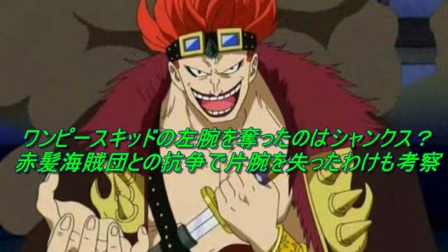 ワンピースキッドの左腕を奪ったのはシャンクス?赤髪海賊団との抗争で片腕を失ったわけも考察