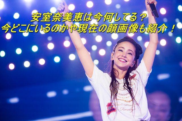 安室奈美恵は今何してる?今どこにいるのかや現在の顔画像も紹介!