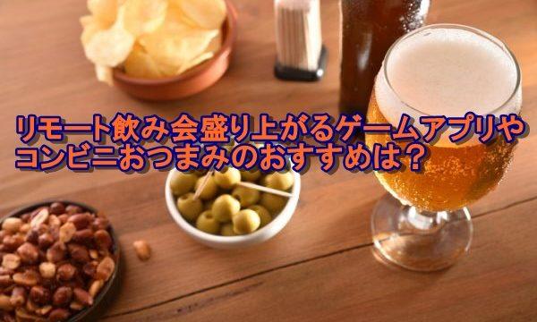 リモート飲み会盛り上がるゲームアプリやコンビニおつまみのおすすめは?
